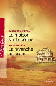 Karen Templeton et Allison Leigh - La maison sur la colline - La revanche au coeur (Harlequin Passions).