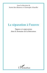 Karim Ben Khamsa et Christophe Schaeffer - La séparation à l'oeuvre - Figures et expressions dans le domaine de la littérature.