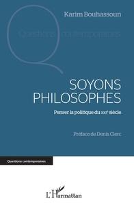 Karim Bouhassoun - Soyons philosophes - Penser la politique du XXIe siècle.