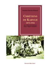 Karima Deriche-Slimani - Chrétiens de Kabylie, 1873-1954 - Une action missionnaire dans l'Algérie coloniale.