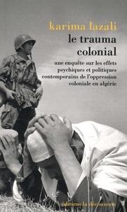 Karima Lazali - Le trauma colonial - Une enquête sur les effets psychiques et politiques contemporains de l'oppression coloniale en Algérie.