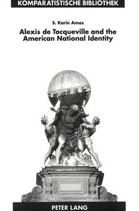"""Karin Amos - Alexis de Tocqueville and the American National Identity - The Reception of De la Démocratie en Amérique in the United States in the Nineteenth Century""""."""
