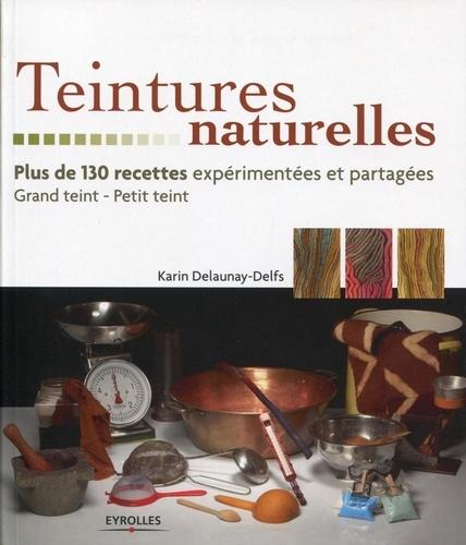 Karin Delaunay-Delfs - Teintures naturelles - Plus de 130 recettes expérimentées et partagées Grand teint - Petit teint.
