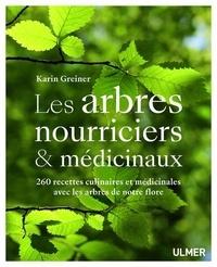 Karin Greiner - Les arbres nourriciers et médicinaux - 260 recettes culinaires et médicinales avec les arbres de notre flore.