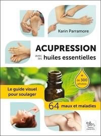 Acupression avec les huiles essentielles- Le guide visuel pour soulager 64 maux et maladies - Karin Parramore |