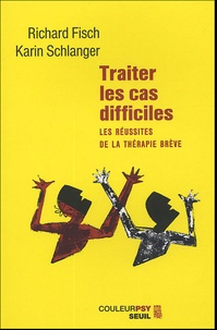 Karin Schlanger et Richard Fisch - Traiter les cas difficiles - Les réussites de la thérapie brève.