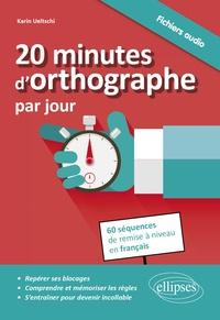 Karin Ueltschi - 20 minutes d'orthographe par jour - Pour une remise à niveau en français en 60 séquences, avec fichiers audio.