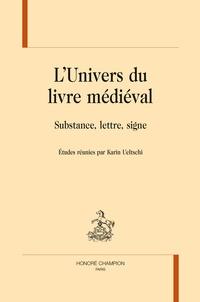 Karin Ueltschi - L'univers du livre médiéval - Substance, lettre, signe.