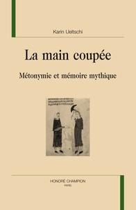 Karin Ueltschi - La main coupée - Métonymie et mémoire mythique.