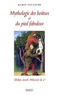 Karin Ueltschi - Mythologie du boiteux et du pied fabuleux - Oedipe, Jacob, Mélusine & Cie.