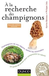 Karine Balzeau et Philippe Joly - A la recherche des champignons - 2e. éd - Un guide de terrain pour comprendre la nature - Champignons de nos forêts, sachez les reconnaître.