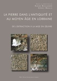 Karine Boulanger et Cédric Moulis - La pierre dans l'Antiquité et au Moyen-âge en Lorraine - De l'extraction à la mise en oeuvre.