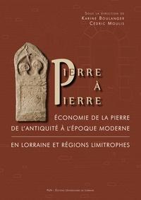 Karine Boulanger et Cédric Moulis - Pierre à pierre - Economie de la pierre de l'Antiquité à l'époque moderne en Lorraine et régions limitrophes.