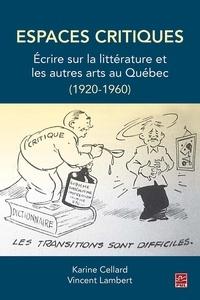 Karine Cellard - Espaces critiques. Écrire sur la littérature et les autres arts au Québec (1920-1960).