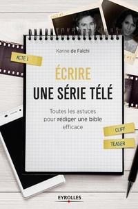 Karine de Falchi - Ecrire une serie télé - Toutes les astuces pour rédiger une bible efficace.
