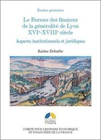 Karine Deharbe - Le Bureau des finances de la généralité de Lyon XVIe-XVIIIe siècle - Aspects institutionnels et juridiques.