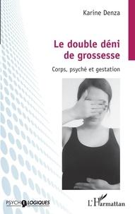 Karine Denza - Le double déni de grossesse - Corps, psyché et gestation.