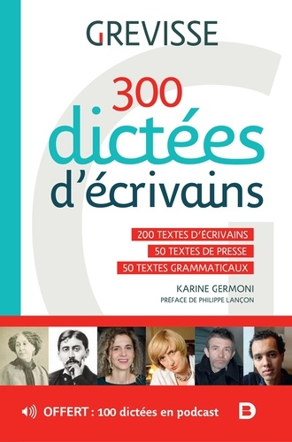 300 dictées d'écrivains. 200 textes d'écrivains, 50 textes de presse, 50 textes grammaticaux