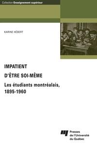 Karine Hébert - Impatient d'être soi-même - Les étudiants montréalais 1895-1960.
