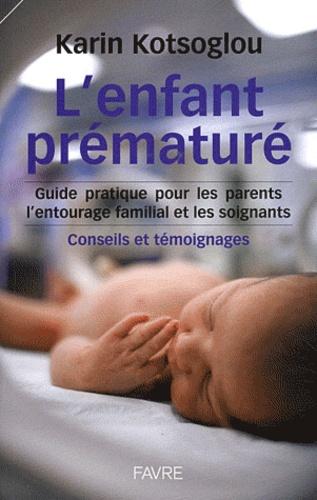 Karine Kotsoglou - L'enfant prématuré - Guide pratique pour les parents, l'entourage familial, Conseils et témoignages.