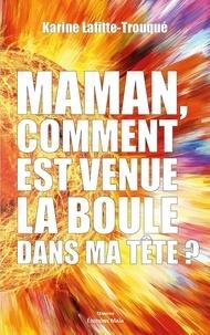 Karine Lafitte-Trouqué - Maman, comment est venue la boule dans ma tête ?.