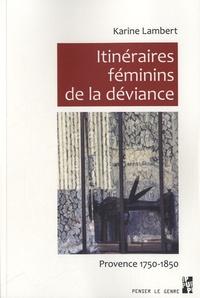 Karine Lambert - Itinéraires féminins de la déviance - Provence 1750 - 1850.
