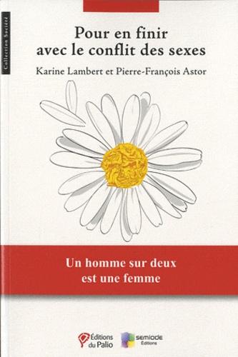 Karine Lambert et Pierre-François Astor - Pour en finir avec le conflit des sexes.
