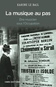 Karine Le Bail - La musique au pas - Etre musicien sous l'Occupation.