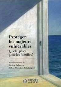 Karine Lefeuvre et Sylvie Moisdon-Chataigner - Protéger les majeurs vulnérables - Tome 1, Quelle place pour les familles ?.