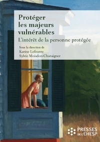 Karine Lefeuvre et Sylvie Moisdon-Chataigner - Protéger les majeurs vulnérables - Tome 2, L'intérêt de la personne protégée.