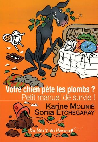 Karine Molinié et Sonia Etchegaray - Votre chien pète les plombs ? - Petit manuel de survie !.