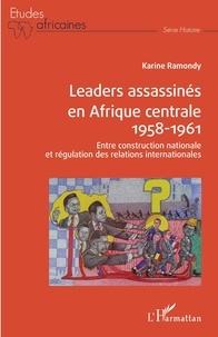 Karine Ramondy - Leaders assassinés en Afrique centrale 1958-1961 - Entre construction nationale et régulation des relations internationales.