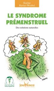 Karine Ravier-Wrobel - Le syndrome prémenstruel - Des solutions naturelles.