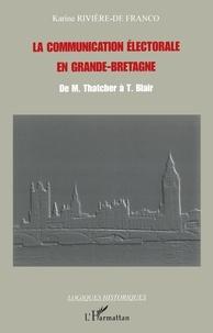 Karine Rivière-De Franco - La communication électorale en Grande-Bretagne - De M. Thatcher à T. Blair.