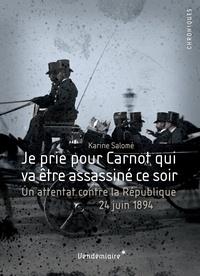 Karine Salomé - Je prie pour Carnot qui va être assassiné ce soir - Un attentat contre la République, 24 juin 1894.