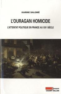 Karine Salomé - L'ouragan homicide - L'attentat politique en France au XIXe siècle.