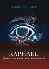 Karine Sauvarie - Raphaël - Quatre continents pour une promesse.