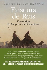Karl E. Meyer et Shareen Blair Brysac - Faiseurs de Rois - L'invention du Moyen-Orient moderne.