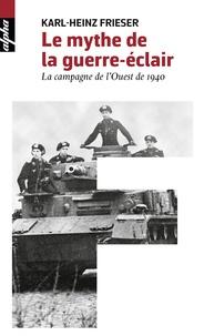 Karl-Heinz Frieser - Le mythe de la guerre-éclair - La campagne de l'Ouest de 1940.