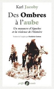 Karl Jacoby - Des ombres à l'aube - Un massacre d'Apaches et la violence de l'histoire.
