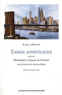 Karl Löwith et Martine Béland - Essais américains suivis de Philisopher à l'épreuve de l'histoire.
