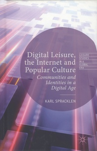 Karl Spracklen - Digital Leisure, the Internet and Popular Culture - Communities and Identities in a Digital Age.