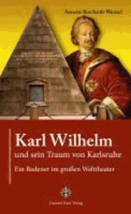 Karl Wilhelm und sein Traum von Karlsruhe - Ein Badener im großen Welttheater.