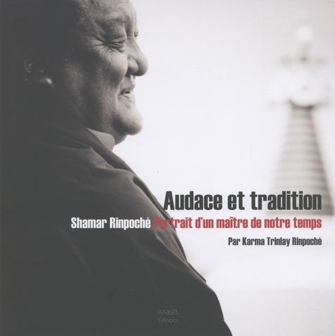Karma Trinlay Rinpoché - Audace et tradition - Shamar Rinpoché - Portrait d'un maître de notre temps.
