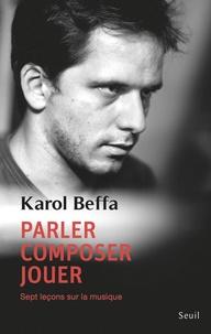 Karol Beffa - Parler, composer, jouer. Sept leçons sur la musique.
