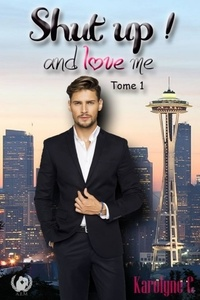 Karolyne C. - Shut up ! and love me - Tome 1 - Saga de romance.