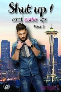Karolyne C - Shut up ! And save me - Tome 3 - Saga de romance.