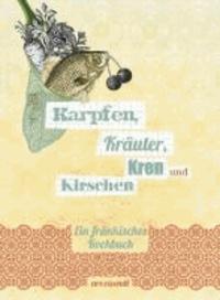 Karpfen, Kräuter, Kren und Kirschen - Ein fränkisches Kochbuch.