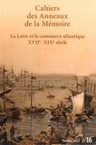 Philippe Hrodej et Jacques Ducoin - Cahiers des Anneaux de la Mémoire N° 16/2015 : La Loire et le commerce atlantique XVIIe-XIXe siècle.