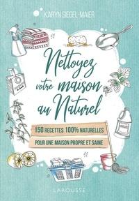 Karyn Siegel-Maier - Nettoyez votre maison au naturel - 150 recettes 100 % naturelles pour une maison propre et saine.